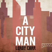 Thumbnail for the Leroy Carr - A City Man link, provided by host site