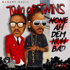Thumbnail for the Twin Of Twins - None Ah Dem Nuh Bad link, provided by host site